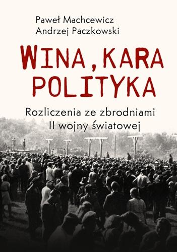 Wina, kara, polityka. Rozliczenia ze zbrodniami II Wojny Światowej - Machcewicz Paweł, Paczkowski Andrzej | okładka