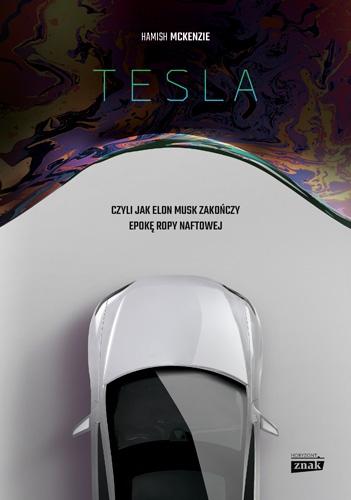 Tesla, czyli jak Elon Musk zakończy epokę ropy naftowej - Hamish McKenzie  | okładka