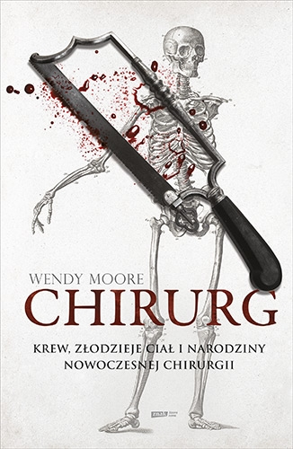 Chirurg. Krew, złodzieje ciał i narodziny nowoczesnej chirurgii - Wendy Moore | okładka