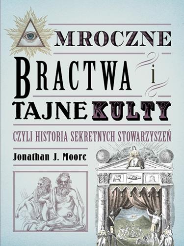 Mroczne bractwa i tajne kulty, czyli historia sekretnych stowarzyszeń - Moore Jonathan J. | okładka