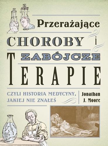Przerażające choroby i zabójcze terapie, czyli historia medy - Moore Jonathan J. | okładka