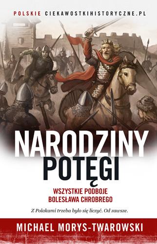 Narodziny potęgi. Wszystkie podboje Bolesława Chrobrego - Michael Morys-Twarowski | okładka