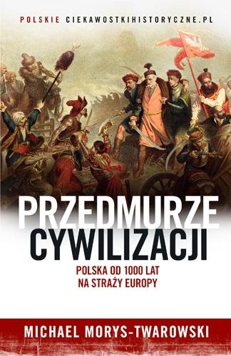 Przedmurze cywilizacji. Polska od 1000 lat na straży Europy - Michael Morys-Twarowski    okładka