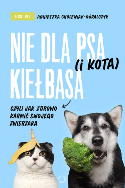 Nie dla psa (i kota) kiełbasa, czyli jak zdrowo karmić swojego zwierzaka - tech. wet. Agnieszka Cholewiak-Góralczyk | okładka