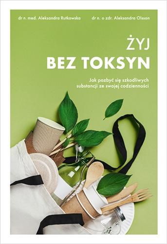 Żyj bez toksyn. Jak pozbyć się szkodliwych substancji ze swojej codzienności - Olsson Aleksandra, Rutkowska Aleksandra | okładka