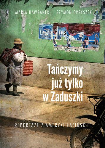 Tańczymy już tylko w Zaduszki. Reportaże z Ameryki Łacińskie - Szymon Opryszek, Maria Hawranek  | okładka