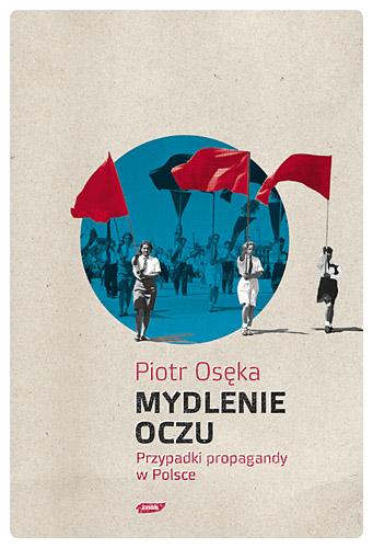 Mydlenie Oczu. Przypadki propagandy w Polsce - Piotr Osęka  | okładka