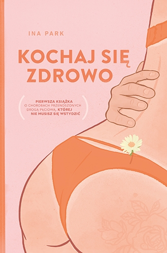 Kochaj się zdrowo. Pierwsza książka o chorobach przenoszonych drogą płciową, której nie musisz się wstydzić - Park Ina | okładka