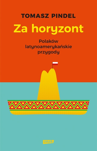Za horyzont. Polaków latynoamerykańskie przygody - Tomasz Pindel | okładka