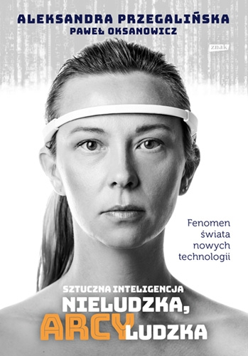 Sztuczna Inteligencja. Nieludzka, arcyludzka - Przegalińska Aleksandra, Oksanowicz Paweł | okładka