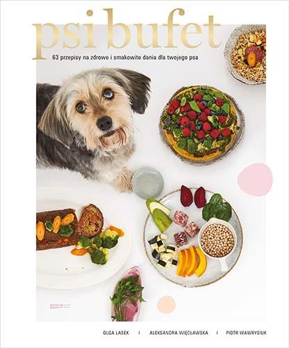 PSI BUFET. 63 przepisy na zdrowe i smakowite dania dla twojego psa - Lasek Olga; Więcławska Aleksandra, Wawrysiuk Piotr | okładka