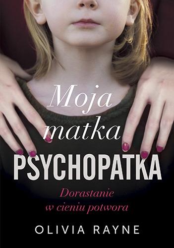Moja matka psychopatka. Dorastanie w cieniu potwora - Rayne Olivia | okładka