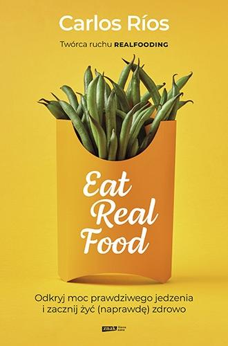 Eat Real Food. Odkryj moc prawdziwego jedzenia i zacznij żyć (naprawdę) zdrowo - Carlos Rios  | okładka