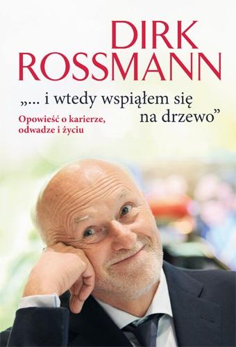 """""""...i wtedy wspiąłem się na drzewo"""". Opowieść o karierze, odwadze i życiu. - Dirk Rossmann    okładka"""