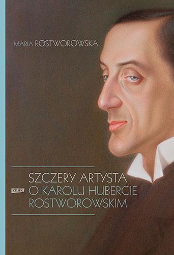 Szczery artysta. O Karolu Hubercie Rostworowskim - Maria Rostworowska | okładka