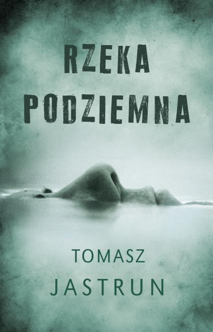 Rzeka podziemna - Tomasz Jastrun | okładka