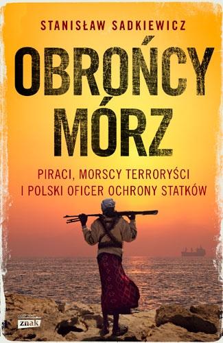 Obrońcy mórz - polski oficer ochrony o piractwie somalijskim - Stanisław Sadkiewicz | okładka