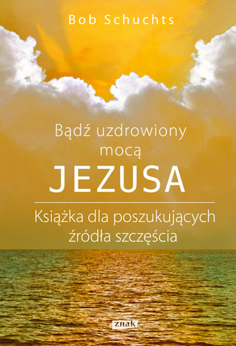 Bądź uzdrowiony mocą Jezusa - Bob Schuchts | okładka