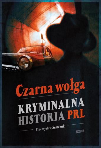 Czarna wołga. Kryminalna historia  PRL... - Przemysław Semczuk | okładka