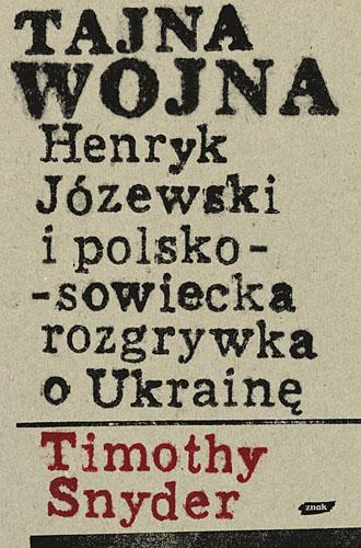 Tajna wojna. Henryk Józewski i polsko-sowiecka rozgrywka o Ukrainę. - Timothy Snyder  | okładka