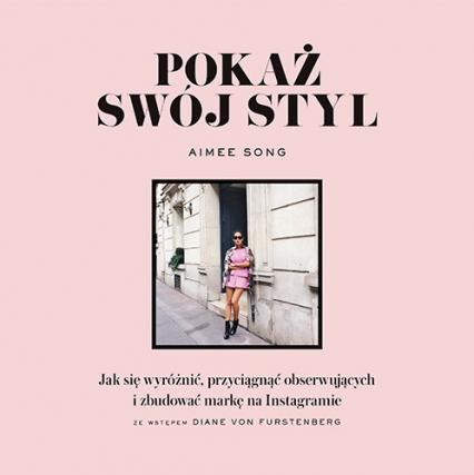 Pokaż swój styl. Jak się wyróżnić, przyciągnąć obserwujących i zbudować markę na Instagramie - Aimee Song | okładka
