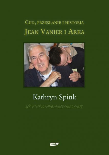 Cud, przesłanie i historia. Jean Vanier i Arka - Kathryn Spink  | okładka