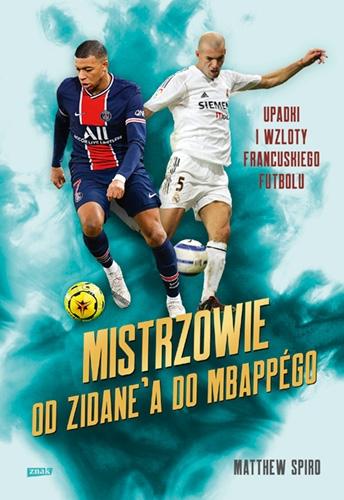 Mistrzowie. Od Zidane'a do Mbappégo. Upadki i wzloty francuskiego futbolu  - Spiro Matthew | okładka