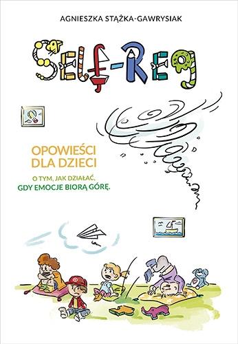 Self-Reg. Opowieści dla dzieci o tym, jak działać, gdy emocje biorą górę - Agnieszka Stążka-Gawrysiak | okładka