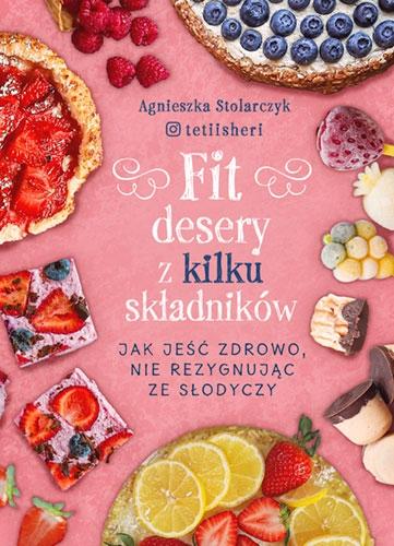 Fit desery z kilku składników. Jak jeść zdrowo nie rezygnując ze słodyczy - Stolarczyk Agnieszka | okładka