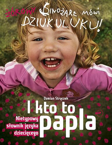 I kto to papla? Nietypowy słownik języka dziecięcego - Damian Strączek  | okładka