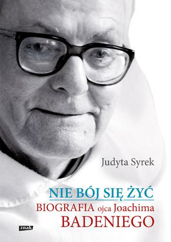 Nie bój się żyć. Biografia Ojca Joachima Badeniego - Judyta Syrek | okładka