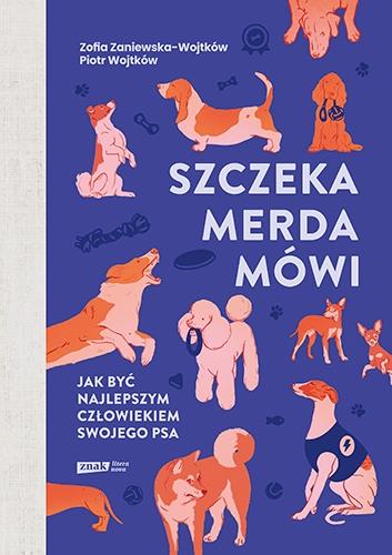 Szczeka, merda, mówi. Jak być najlepszym człowiekiem swojego psa  - Zaniewska-Wojtków Zofia, Wojtków Piotr | okładka