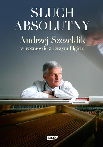 Słuch absolutny. Andrzej Szczeklik w rozmowie z Jerzym Illgiem - Andrzej Szczeklik, Jerzy Illg | okładka