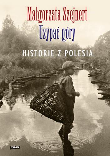 Usypać góry. Historie z Polesia - Małgorzata Szejnert | okładka