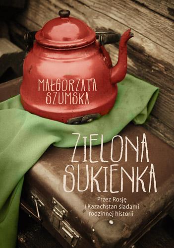 Zielona sukienka. Przez Rosję i Kazachstan śladami rodzinnej historii - Małgorzata Szumska | okładka