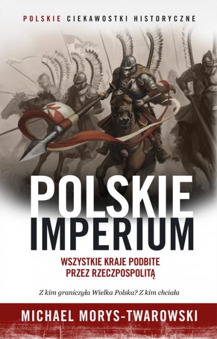 Polskie Imperium. Wszystkie kraje podbite przez Rzeczpospolitą - Michael Morys-Twarowski | okładka