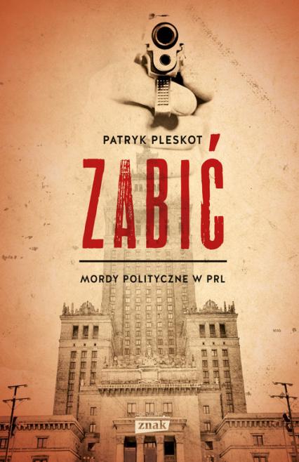 Zabić. Mordy polityczne PRL - Patryk Pleskot | okładka