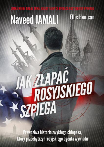 Jak złapać rosyjskiego szpiega. Prawdziwa historia zwykłego Amerykanina, który został podwójnym agentem - Naveed Jamali, Ellis Henican | okładka