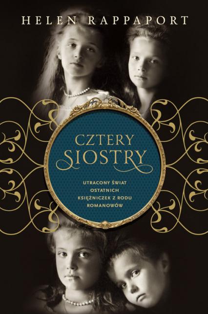 Cztery siostry. Utracony świat ostatnich księżniczek z rodu Romanowów - Helen Rappaport  | okładka
