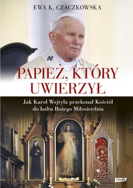 Papież, który uwierzył. Jak Karol Wojtyła przekonał Kościół do kultu Bożego Miłosierdzia - Ewa K. Czaczkowska | okładka