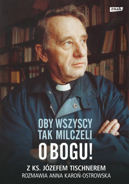 Oby wszyscy tak milczeli o Bogu! Z ks. Józefem Tischnerem rozmawia Anna Karoń-Ostrowska