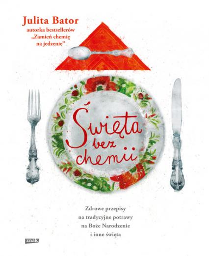 Święta bez chemii. Zdrowe przepisy na tradycyjne potrawy na Boże Narodzenie i inne święta - Julita Bator | okładka