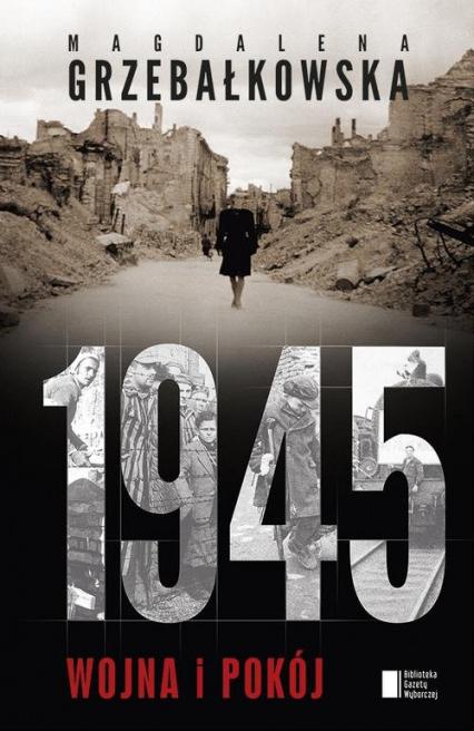 1945. Wojna i pokój - Magdalena Grzebałkowska  | okładka