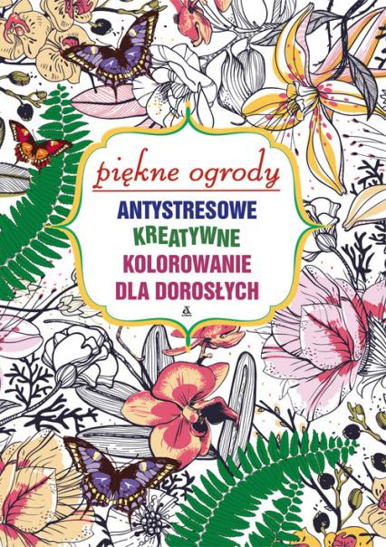 Piękne ogrody. Antystresowe kreatywne kolorowanie dla dorosłych -  zbiorowy | okładka
