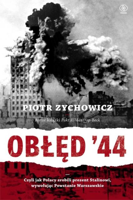 Obłęd '44. Czyli jak Polacy zrobili prezent Stalinowi, wywołując powstanie warszawskie - Piotr Zychowicz   okładka