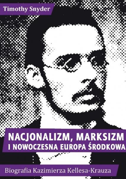 Nacjonalizm, marksizm i nowoczesna Europa Środkowa. Biografia Kazimierza Kelles-Krauza (1872-1905) - Timothy Snyder | okładka