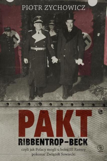 Pakt Ribbentrop-Beck. Czyli jak Polacy mogli u boku III Rzeszy pokonać Związek Sowiecki - Piotr Zychowicz | okładka
