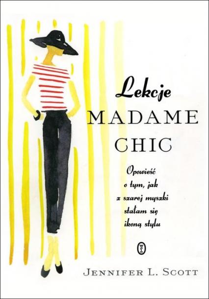 Lekcje Madame Chic. Opowieść o tym, jak z szarej myszki stałam się ikoną stylu - Jennifer L. Scott | okładka