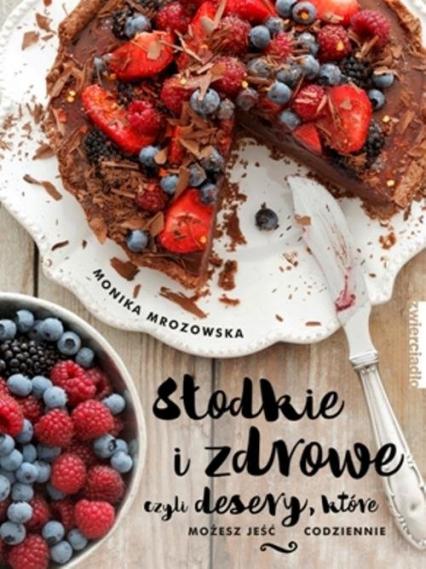 Słodkie i zdrowe czyli desery, które możesz jeść codziennie - Monika Mrozowska | okładka