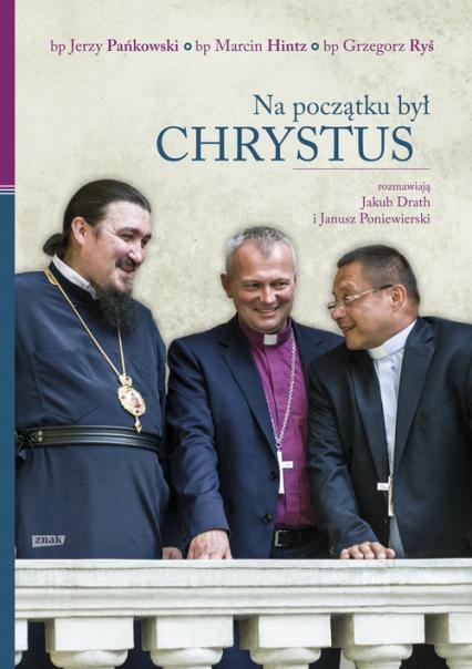 Na początku był Chrystus - Bp Marcin Hintz, bp Jerzy Pańkowski, bp Grzegorz Ryś; rozmawiają Jakub Drath, Janusz Poniewierski | okładka